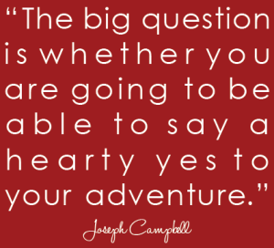 joseph-campbell-quote.-big-question-is-whether-you-are-going-to-say-hearty-yes-to-your-adventure