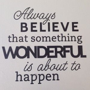 Just-a-quote-on-the-wall-at-college-always-believe-that-something-wonderful-is-about-to-happen-true-2