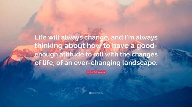 4608218-John-Feldmann-Quote-Life-will-always-change-and-I-m-always