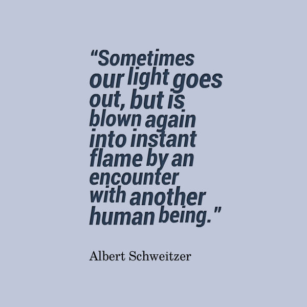 Albert-Schweitzer-Sometimes-our-light-goes-out-but-is-blown-again-into-instant-flame-by-an-encounter-with-another-human-being