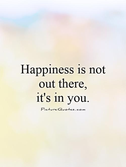 happiness-is-not-out-there-its-in-you-quote-1